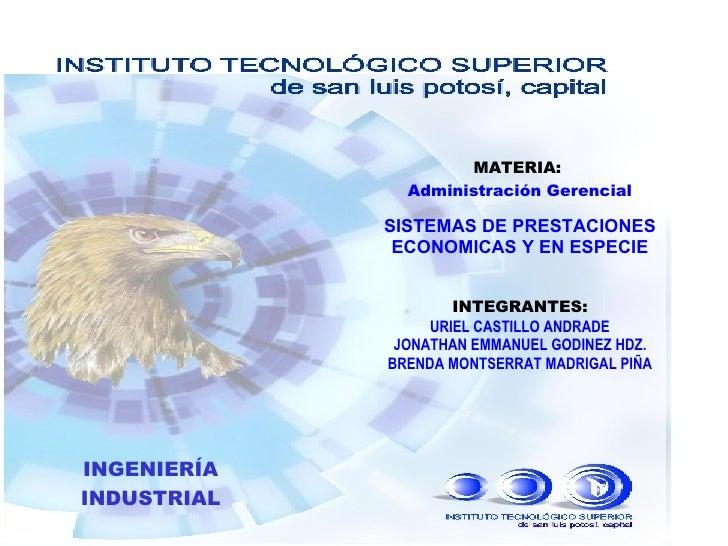MATERIA:   Administración Gerencial SISTEMAS DE PRESTACIONES ECONOMICAS Y EN ESPECIE INTEGRANTES: URIEL CASTILLO ANDRADE J...