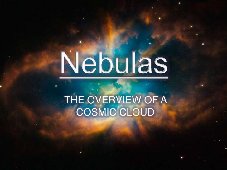 Nebulas<br />THE OVERVIEW OF A COSMIC CLOUD<br />