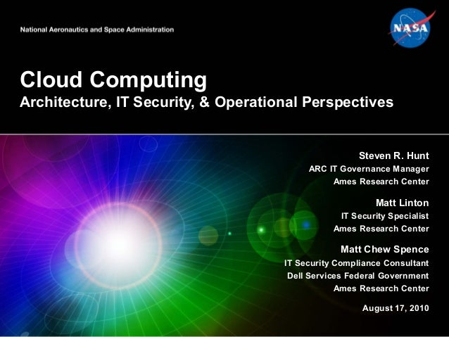 Cloud Computing Architecture, IT Security, & Operational Perspectives Steven R. Hunt ARC IT Governance Manager Ames Resear...