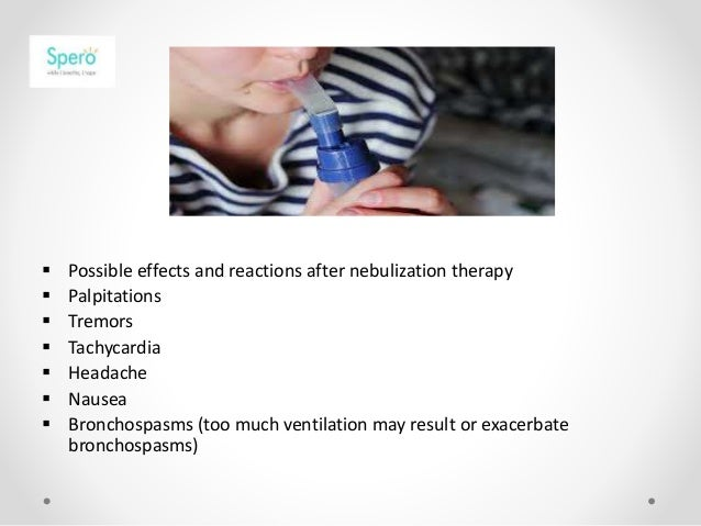  Possible effects and reactions after nebulization therapy  Palpitations  Tremors  Tachycardia  Headache  Nausea  B...