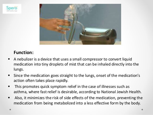 Function:  A nebulizer is a device that uses a small compressor to convert liquid medication into tiny droplets of mist t...