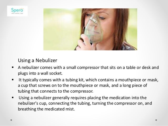 Using a Nebulizer  A nebulizer comes with a small compressor that sits on a table or desk and plugs into a wall socket. ...