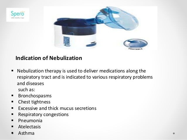 Indication of Nebulization  Nebulization therapy is used to deliver medications along the respiratory tract and is indica...