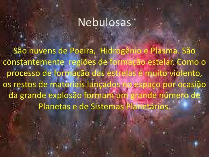 Nebulosas   São nuvens de Poeira, Hidrogênio e Plasma. Sãoconstantemente regiões de formação estelar. Como o processo de f...