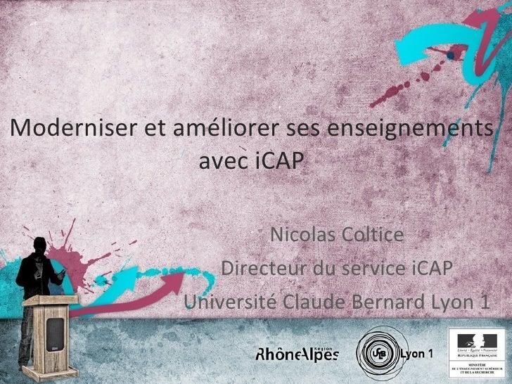 Moderniser et améliorer ses enseignements avec iCAP Nicolas Coltice Directeur du service iCAP Université Claude Bernard Ly...
