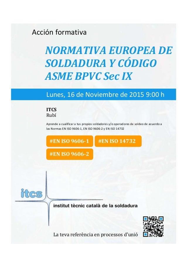 itcs-2015    Acciónformativa NORMATIVAEUROPEADE SOLDADURAYCÓDIGO ASMEBPVCSecIX Aprendeacualificaratus...
