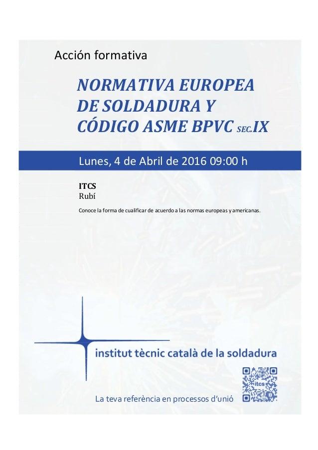 itcs-2016 Acción formativa NORMATIVA EUROPEA DE SOLDADURA Y CÓDIGO ASME BPVC SEC.IX Conoce la forma de cualificar de acuer...