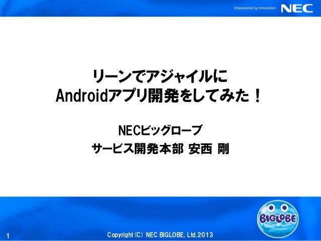 リーンでアジャイルに    Androidアプリ開発をしてみた!          NECビッグローブ       サービス開発本部 安西 剛1       Copyright(C) NEC BIGLOBE, Ltd.2013