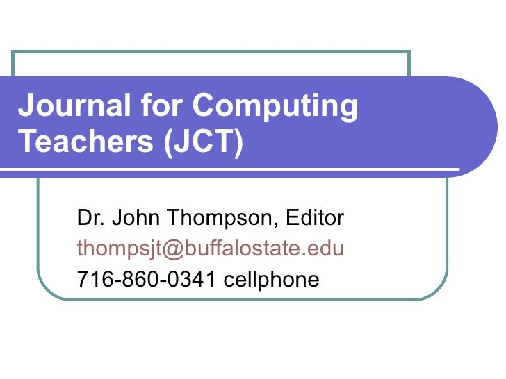 Journal for Computing Teachers (JCT) Dr. John Thompson, Editor [email_address] 716-860-0341 cellphone