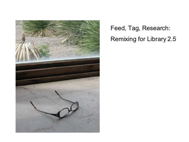 Feed, Tag, Research: Remixing for Library 2.5