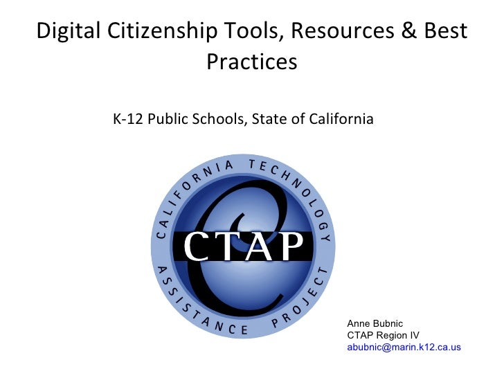 Digital Citizenship Tools, Resources & Best Practices K-12 Public Schools, State of California Anne Bubnic CTAP Region IV ...