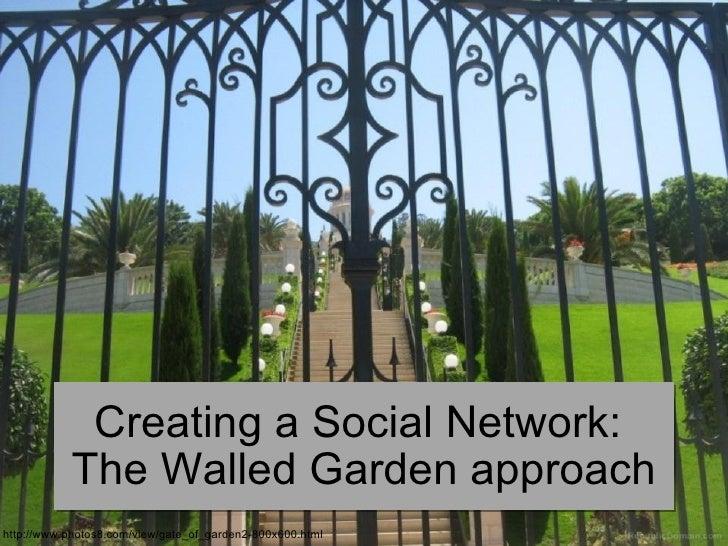 Creating a Social Network:            The Walled Garden approach http://www.photos8.com/view/gate_of_garden2-800x600.html