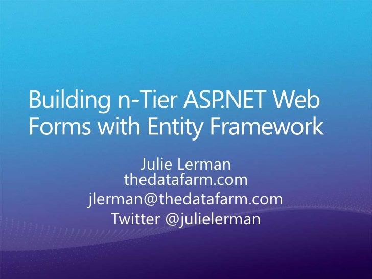 Building n-Tier ASP.NET Web Forms with Entity Framework<br />Julie Lermanthedatafarm.com<br />jlerman@thedatafarm.com<br /...