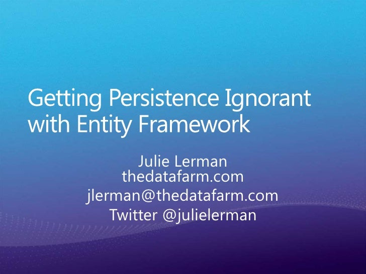 Getting Persistence Ignorant with Entity Framework<br />Julie Lermanthedatafarm.com<br />jlerman@thedatafarm.com<br />Twit...