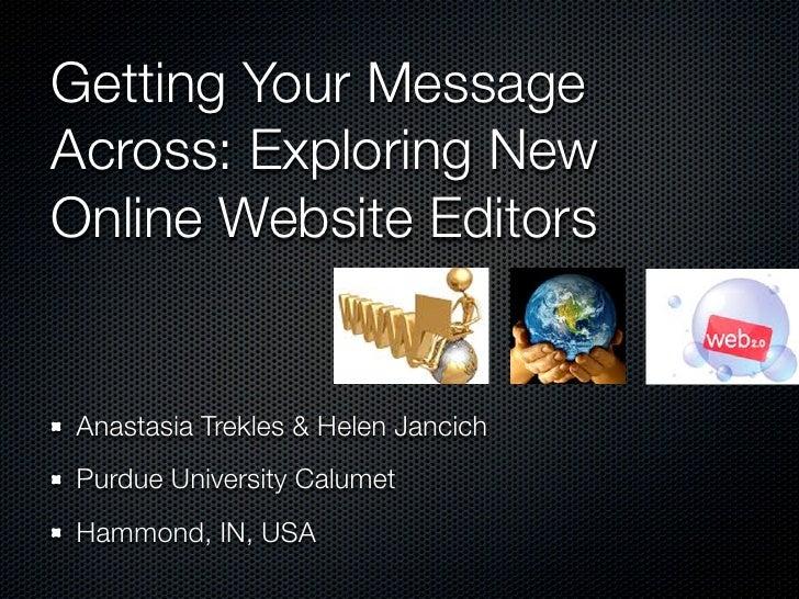 Getting Your Message Across: Exploring New Online Website Editors    Anastasia Trekles & Helen Jancich  Purdue University ...