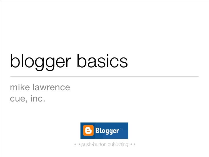 blogger basics mike lawrence cue, inc.                    • •push-button publishing • •