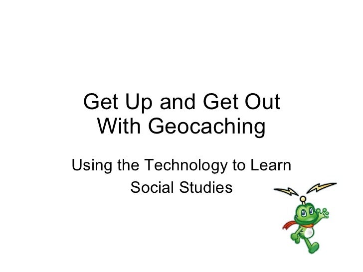 Get Up and Get Out With Geocaching Using the Technology to Learn Social Studies