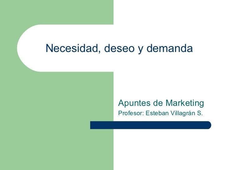 Apuntes de Marketing Profesor: Esteban Villagrán S. Necesidad, deseo y demanda