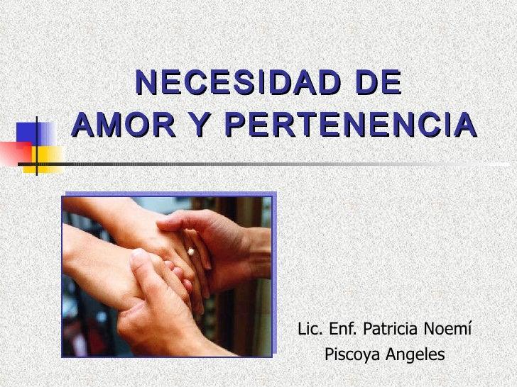 NECESIDAD DE  AMOR Y PERTENENCIA Lic. Enf. Patricia Noemí Piscoya Angeles