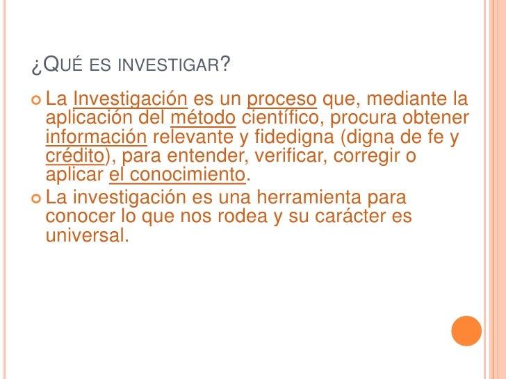 ¿Qué es investigar?<br />La Investigación es un proceso que, mediante la aplicación del método científico, procura obtener...