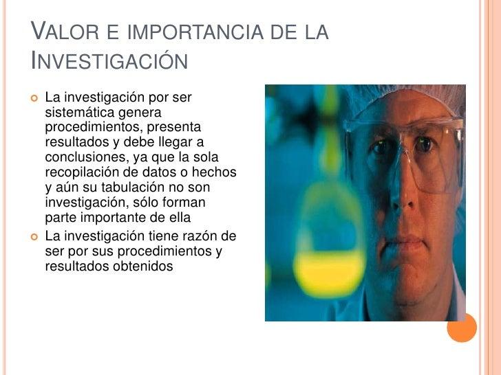 Valor e importancia de la Investigación<br />La investigación por ser sistemática genera procedimientos, presenta resultad...