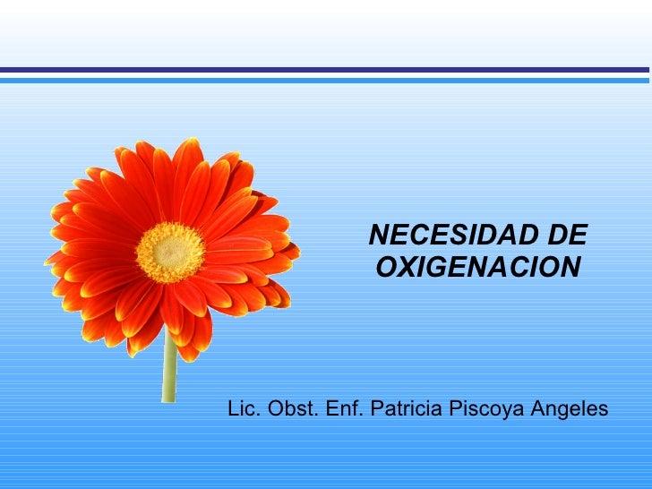 NECESIDAD DE OXIGENACION Lic. Obst. Enf. Patricia Piscoya Angeles