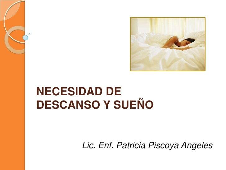 NECESIDAD DE DESCANSO Y SUEÑO<br />Lic. Enf. Patricia PiscoyaAngeles<br />