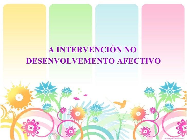 <ul><li>A INTERVENCIÓN NO  </li></ul><ul><li>DESENVOLVEMENTO AFECTIVO </li></ul>