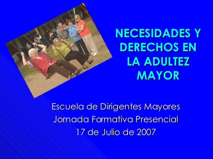 NECESIDADES Y DERECHOS EN LA ADULTEZ MAYOR Escuela de Dirigentes Mayores Jornada Formativa Presencial 17 de Julio de 2007