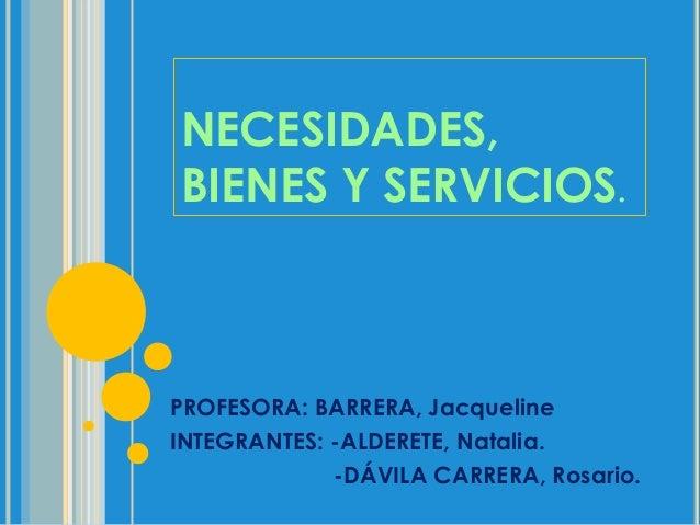 NECESIDADES,BIENES Y SERVICIOS.PROFESORA: BARRERA, JacquelineINTEGRANTES: -ALDERETE, Natalia.-DÁVILA CARRERA, Rosario.