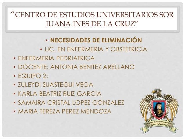 """""""CENTRO DE ESTUDIOS UNIVERSITARIOS SOR  JUANA INES DE LA CRUZ""""  • NECESIDADES DE ELIMINACIÓN  • LIC. EN ENFERMERIA Y OBSTE..."""