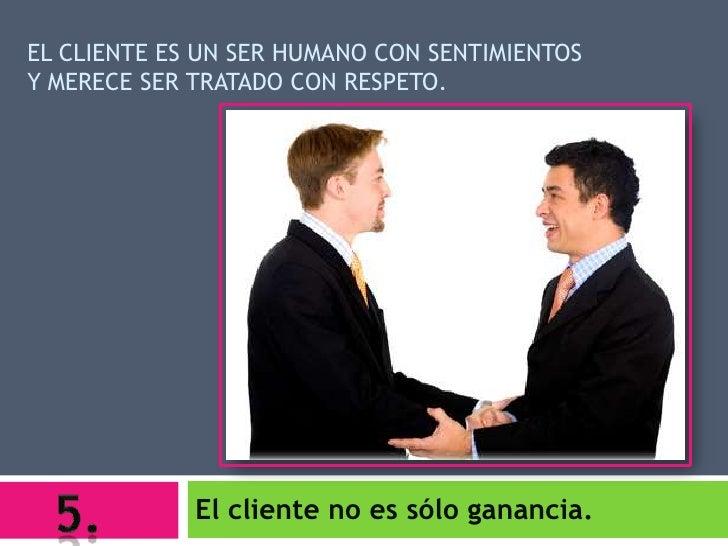 EL CLIENTE ES UN SER HUMANO CON SENTIMIENTOSY MERECE SER TRATADO CON RESPETO.             El cliente no es sólo ganancia.
