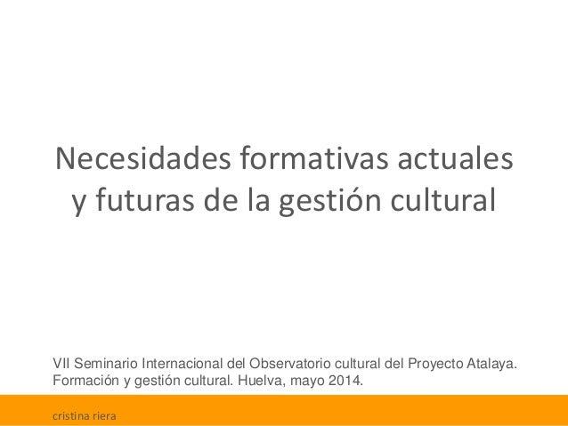 Necesidades formativas actuales y futuras de la gestión cultural VII Seminario Internacional del Observatorio cultural del...