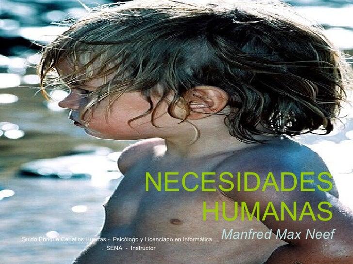 NECESIDADES HUMANAS Manfred Max Neef Guido Enrique Ceballos Huertas -  Psicólogo y Licenciado en Informática SENA  -  Inst...