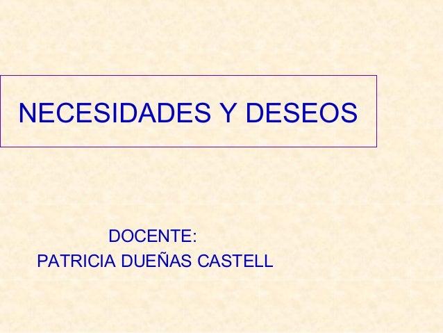 NECESIDADES Y DESEOS DOCENTE: PATRICIA DUEÑAS CASTELL