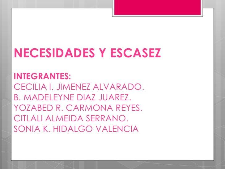 NECESIDADES Y ESCASEZINTEGRANTES:CECILIA I. JIMENEZ ALVARADO.B. MADELEYNE DIAZ JUAREZ.YOZABED R. CARMONA REYES.CITLALI ALM...