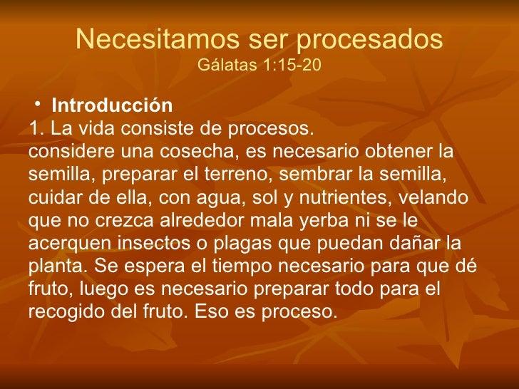 Necesitamos ser procesados                   Gálatas 1:15-20 • Introducción1. La vida consiste de procesos.considere una c...