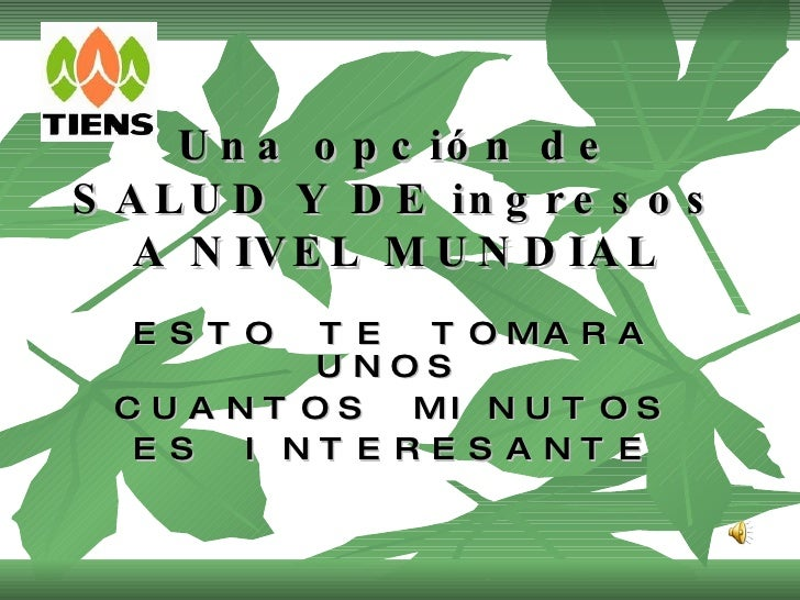 Una opción de SALUD Y DE ingresos A NIVEL MUNDIAL <ul><li>ESTO TE TOMARA UNOS  </li></ul><ul><li>CUANTOS MINUTOS </li></ul...