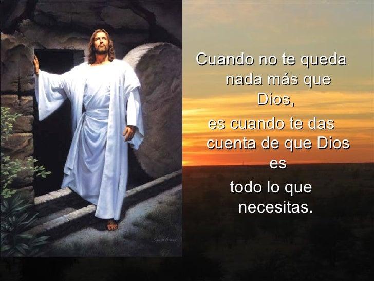 <ul><li>Cuando no te queda nada más que Dios,  </li></ul><ul><li>es cuando te das cuenta de que Dios es </li></ul><ul><li>...