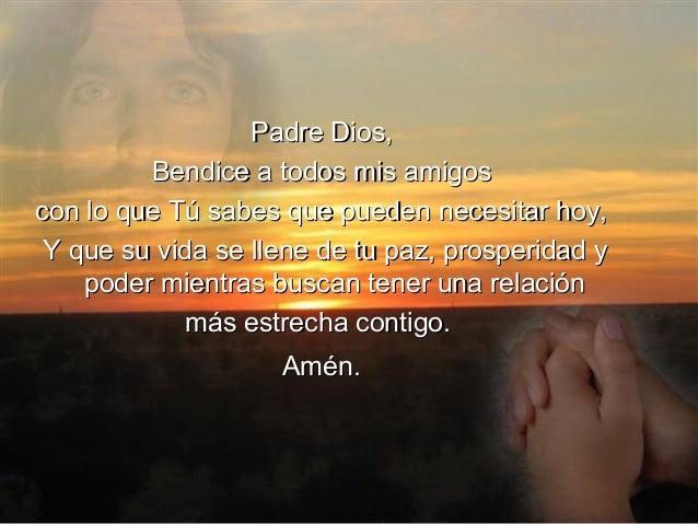 Padre Dios,         Bendice a todos mis amigoscon lo que Tú sabes que pueden necesitar hoy, Y que su vida se llene de tu p...