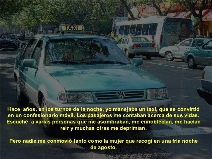 Hace  años, en los turnos de la noche, yo manejaba un taxi, que se convirtió en un confesionario móvil. Los pasajeros me c...