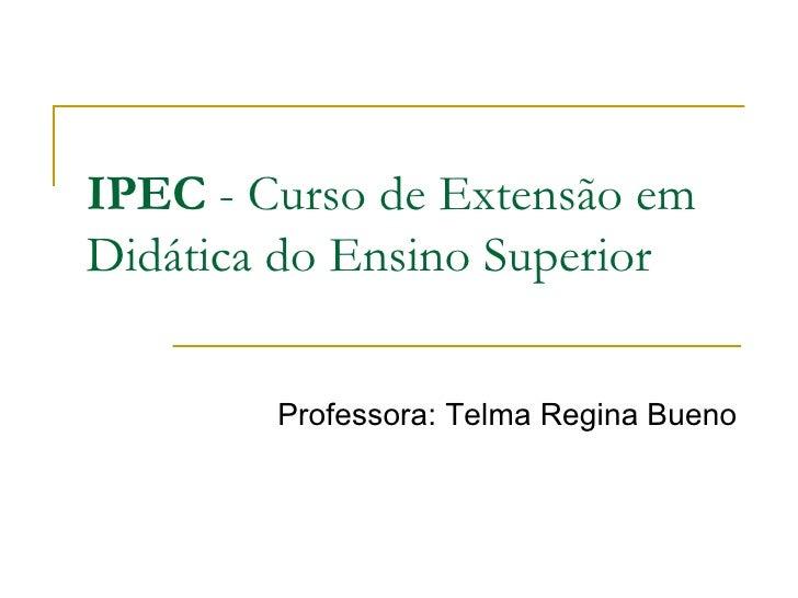 IPEC  - Curso de Extensão em Didática do Ensino Superior Professora: Telma Regina Bueno