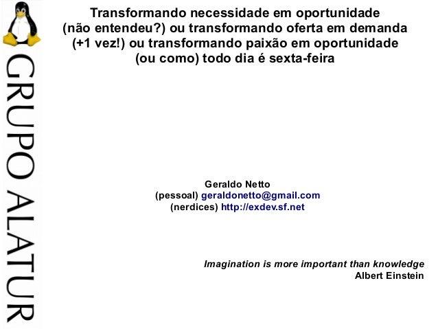 Transformando necessidade em oportunidade (não entendeu?) ou transformando oferta em demanda (+1 vez!) ou transformando pa...