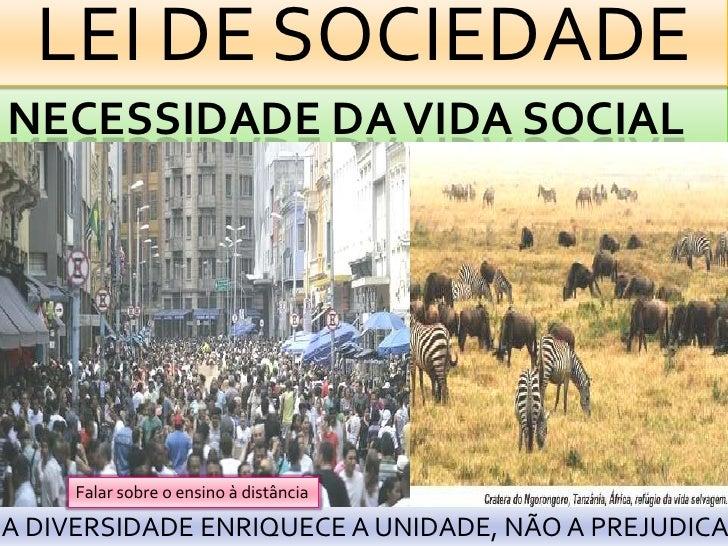 LEI DE SOCIEDADENECESSIDADE DA VIDA SOCIAL     Falar sobre o ensino à distânciaA DIVERSIDADE ENRIQUECE A UNIDADE, NÃO A PR...