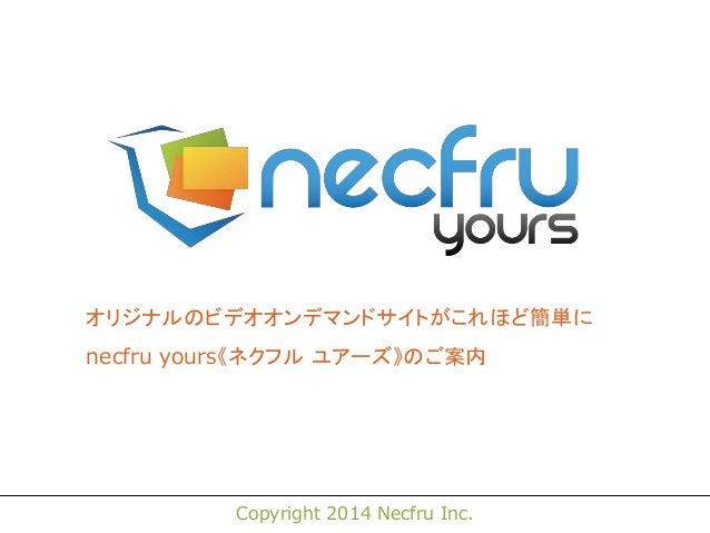 オリジナルのビデオオンデマンドサイトがこれほど簡単に  necfru yours《ネクフル ユアーズ》のご案内  Copyright 2014 Necfru Inc.