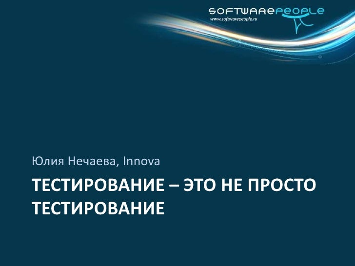 Тестирование – это не просто тестирование<br />Юлия Нечаева, Innova<br />