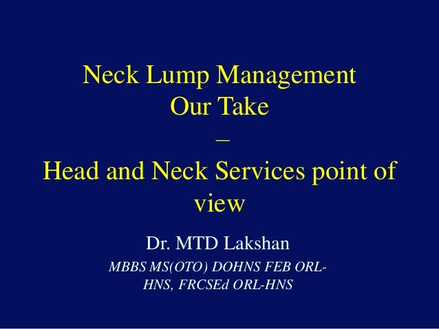 Neck Lump Management Our Take – Head and Neck Services point of view Dr. MTD Lakshan MBBS MS(OTO) DOHNS FEB ORL- HNS, FRCS...