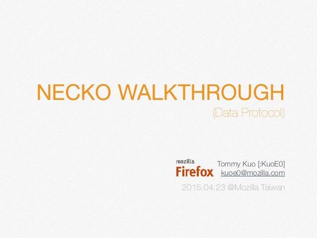 NECKO WALKTHROUGH  (Data Protocol) Tommy Kuo [:KuoE0] kuoe0@mozilla.com 2015.04.23 @Mozilla Taiwan