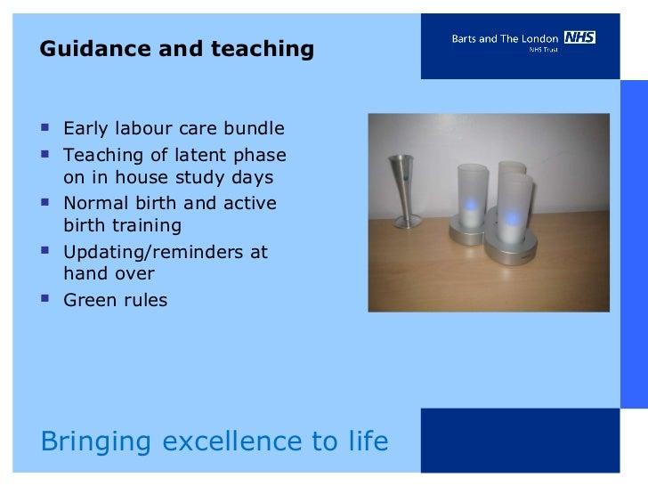 Guidance and teaching <ul><li>Early labour care bundle </li></ul><ul><li>Teaching of latent phase on in house study days <...