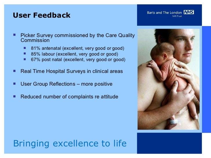 User Feedback <ul><li>Picker Survey commissioned by the Care Quality Commission  </li></ul><ul><ul><li>81% antenatal (exce...
